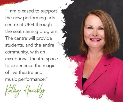 photo of kathy hambly with superimposed text reading: I am pleased to support the new performing arts centre at UPEI through the seat naming program. The centre will provide students, and the entire community, with an exceptional theatre space to experience the magic of live theatre and music performance.