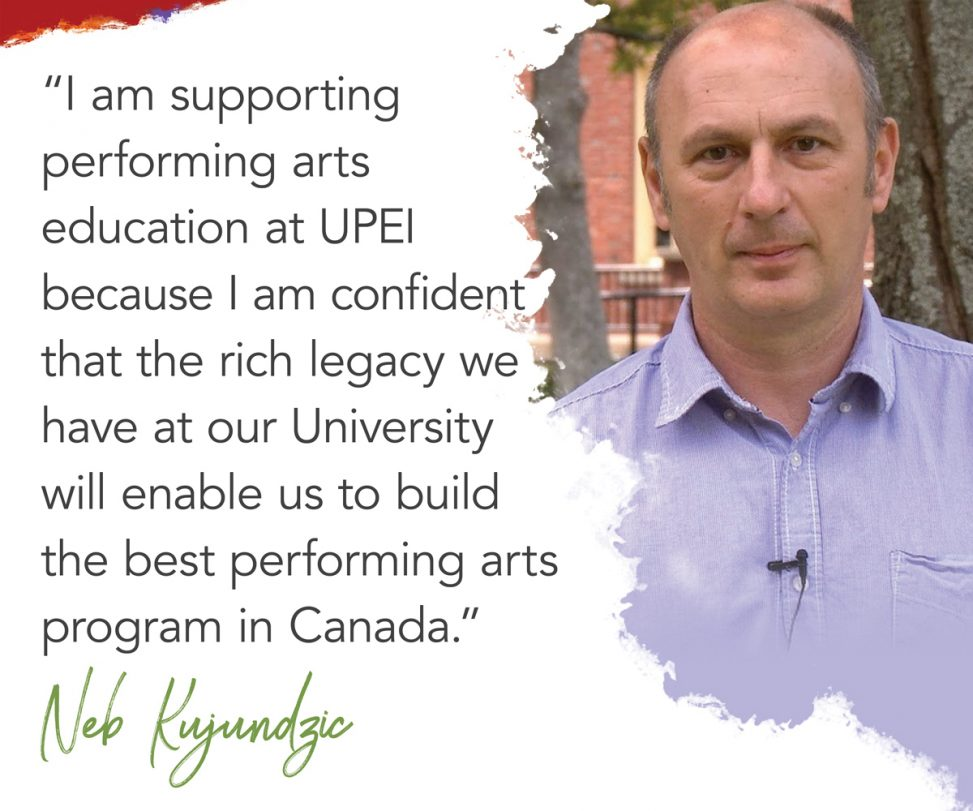 photo of UPEI professor Neb Kujundzic with superimposed text reading: I am supporting performing arts education at UPEI because I am confident that the rich legacy we have at our university will enable us to build the best performing arts program in Canada