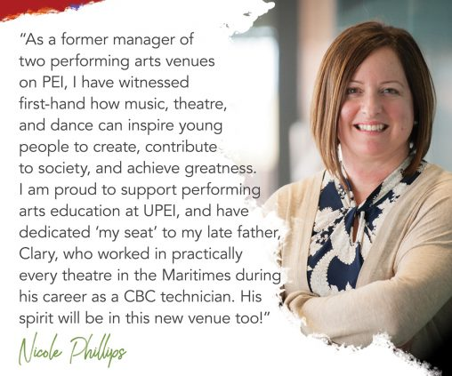 photo of Nicole Phillips with superimposed text reading: as a former manager of two performing arts venues on PEI, I have witnessed first-hand how music, theatre, and dance can inspire young people to create, contribute to society, and achieve greatness. I am proud to support performing arts education at UPEI, and have dedicated my seat to my late father, Clary, who worked in practically every theatre in the Maritimes during his career as a CBC technician. His spirit will be in this new venue, too.