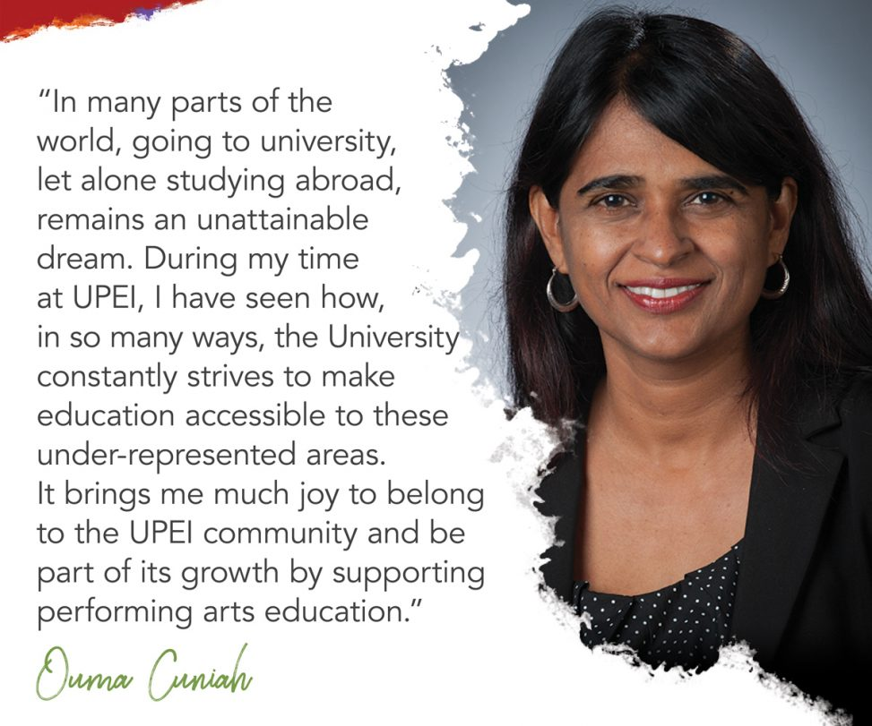 photo of UPEI auditor and risk management officer Ouma Cuniah with superimposed text reading: In many parts of the world, going to university, let alone studying abroad, remains an unattainable dream. During my time at UPEI, I have seen how, in so many ways, the university constantly strives to make education accessible to these under-represented areas. It brings me much joy to belong to the UPEI community and be part of its growth by supporting performing arts education.